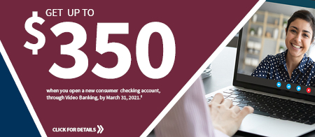 Get up to $350 when you open a new consumer checking account through Video Banking by March 31, 2021